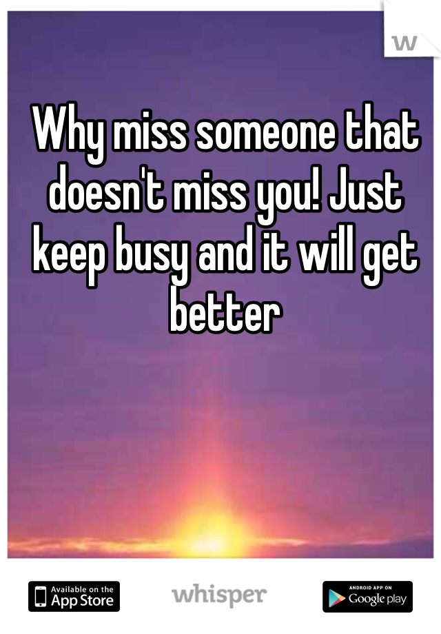 Why miss someone that doesn't miss you! Just keep busy and it will get better