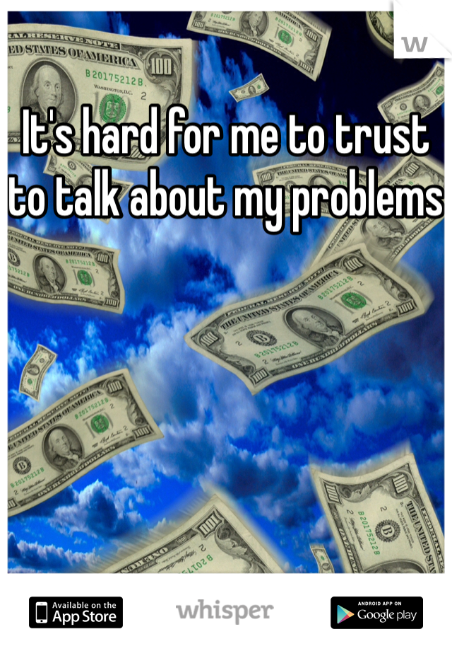 It's hard for me to trust to talk about my problems