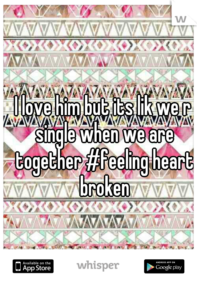I love him but its lik we r single when we are together #feeling heart broken