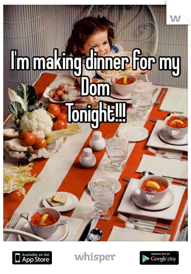 I'm making dinner for my  Dom  Tonight!!!