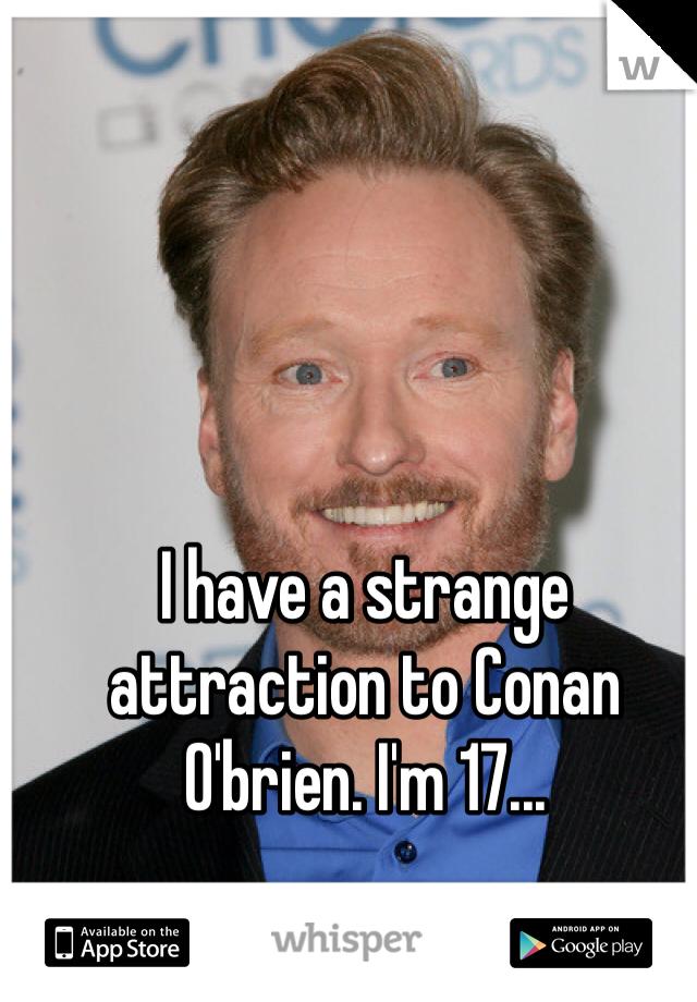 I have a strange attraction to Conan O'brien. I'm 17...