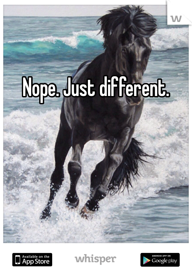 Nope. Just different.
