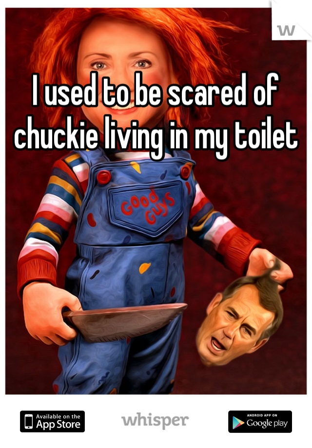 I used to be scared of chuckie living in my toilet