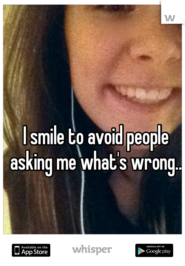 I smile to avoid people asking me what's wrong..