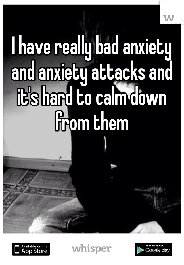 I have really bad anxiety and anxiety attacks and it's hard to calm down from them