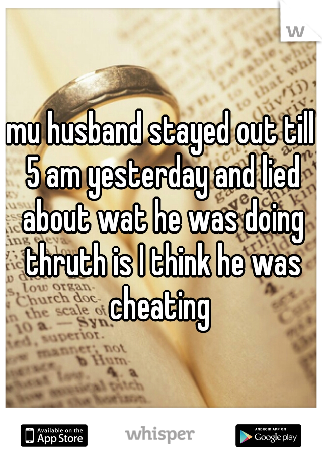 mu husband stayed out till 5 am yesterday and lied about wat he was doing thruth is I think he was cheating