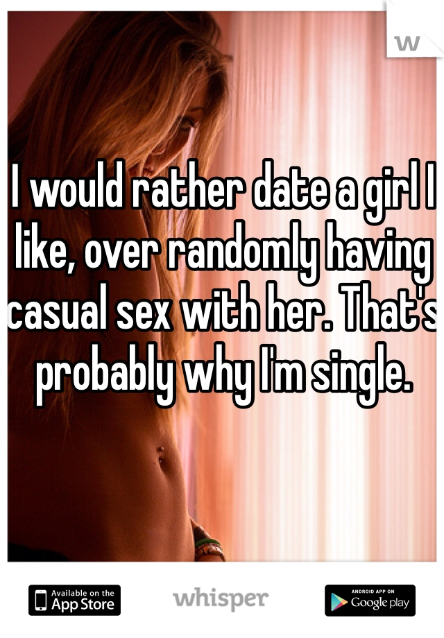 I would rather date a girl I like, over randomly having casual sex with her. That's probably why I'm single.
