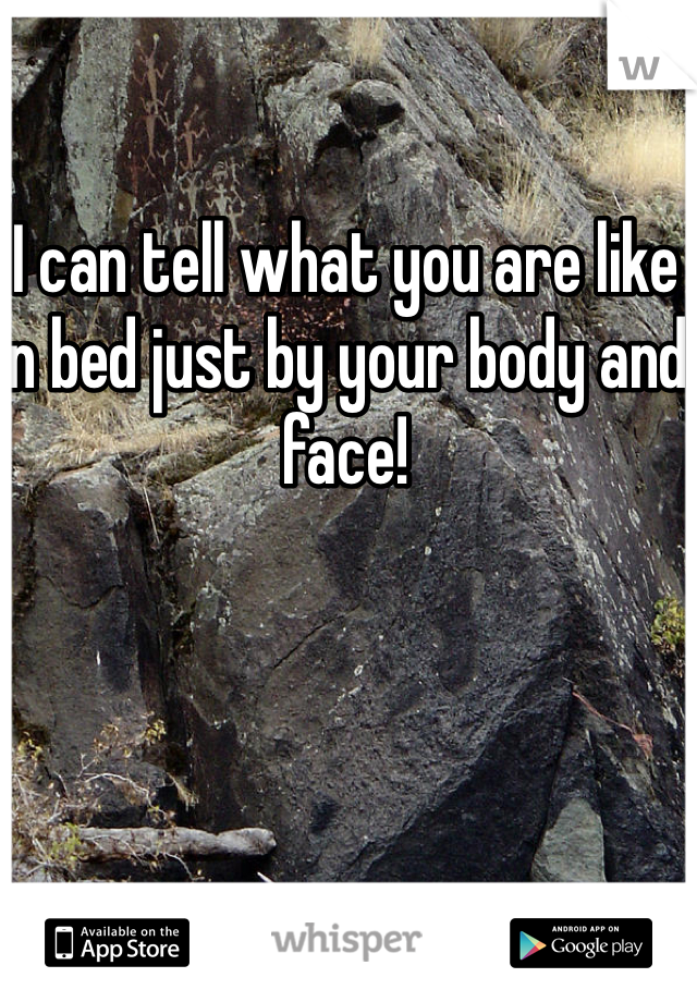 I can tell what you are like in bed just by your body and face!