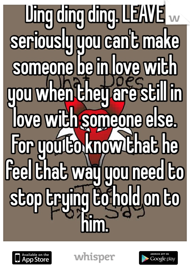 Ding ding ding. LEAVE seriously you can't make someone be in love with you when they are still in love with someone else. For you to know that he feel that way you need to stop trying to hold on to him.