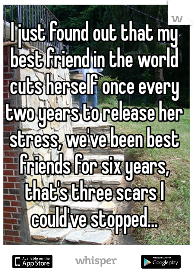 I just found out that my best friend in the world cuts herself once every two years to release her stress, we've been best friends for six years, that's three scars I could've stopped...
