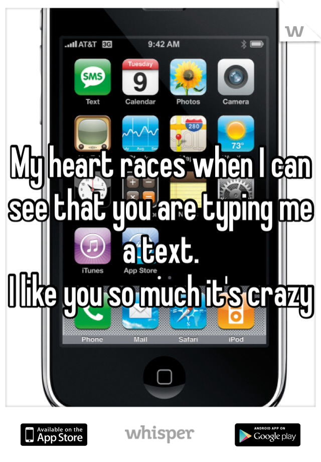 My heart races when I can see that you are typing me a text.  I like you so much it's crazy