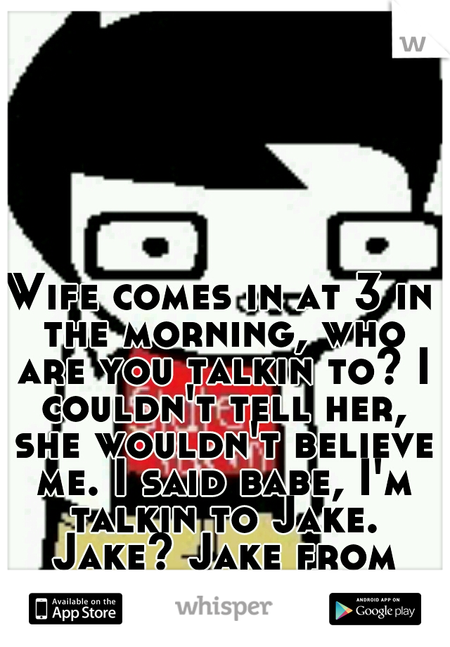 Wife comes in at 3 in the morning, who are you talkin to? I couldn't tell her, she wouldn't believe me. I said babe, I'm talkin to Jake. Jake? Jake from state farm. XP
