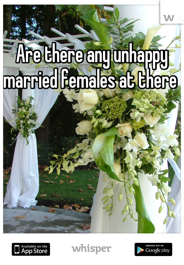 Are there any unhappy married females at there