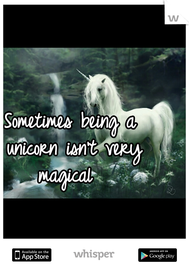 Sometimes being a unicorn isn't very magical