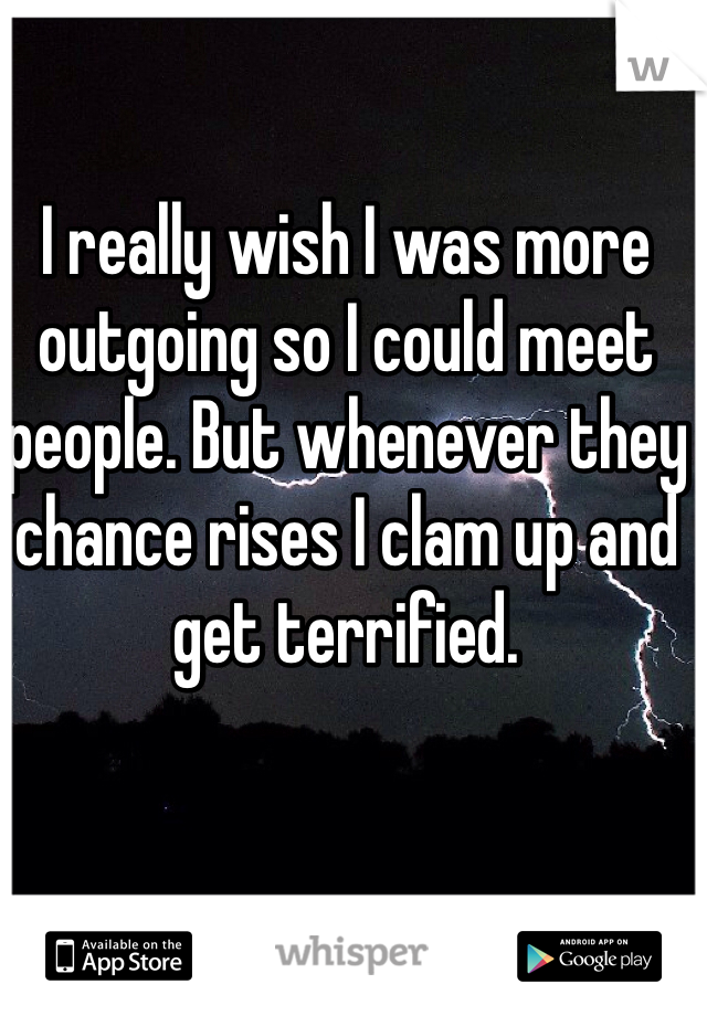 I really wish I was more outgoing so I could meet people. But whenever they chance rises I clam up and get terrified.