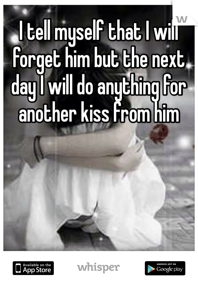 I tell myself that I will forget him but the next day I will do anything for another kiss from him