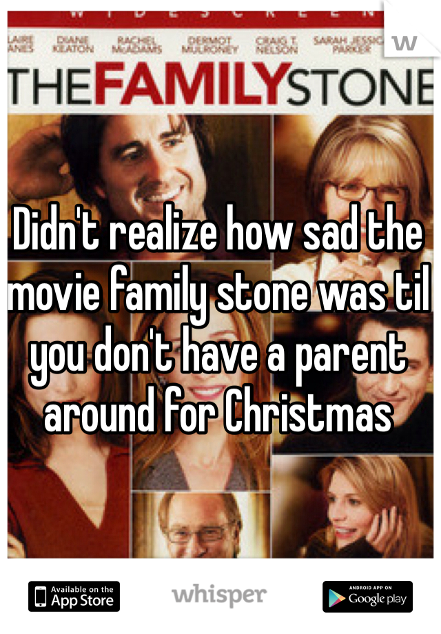 Didn't realize how sad the movie family stone was til you don't have a parent around for Christmas
