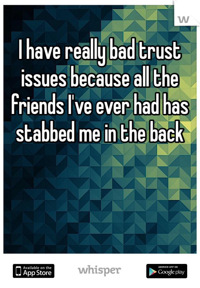 I have really bad trust issues because all the friends I've ever had has stabbed me in the back