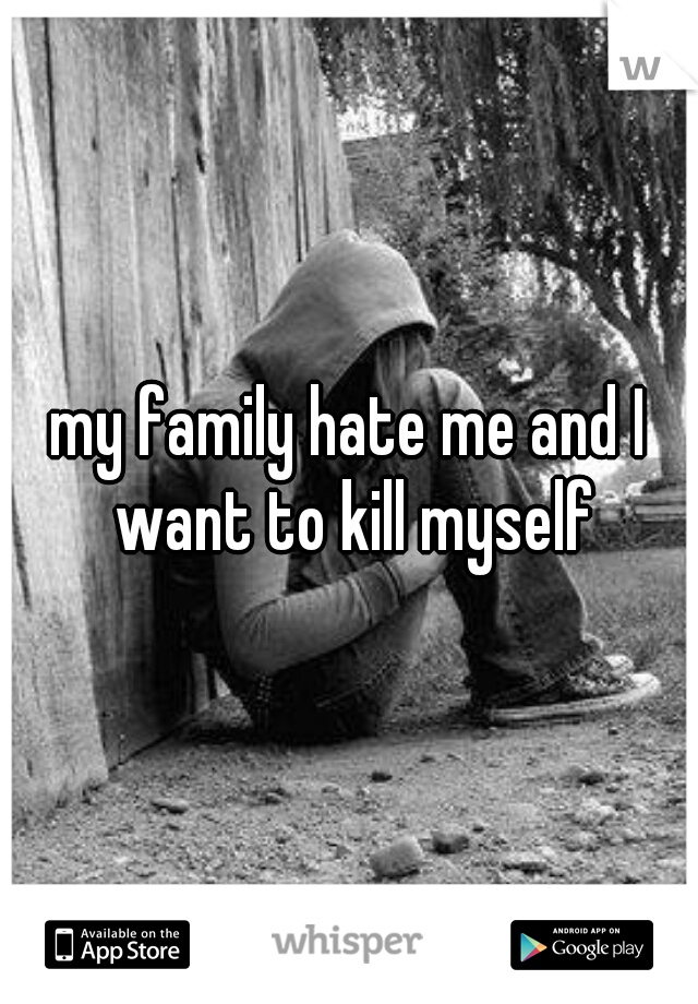 my family hate me and I want to kill myself