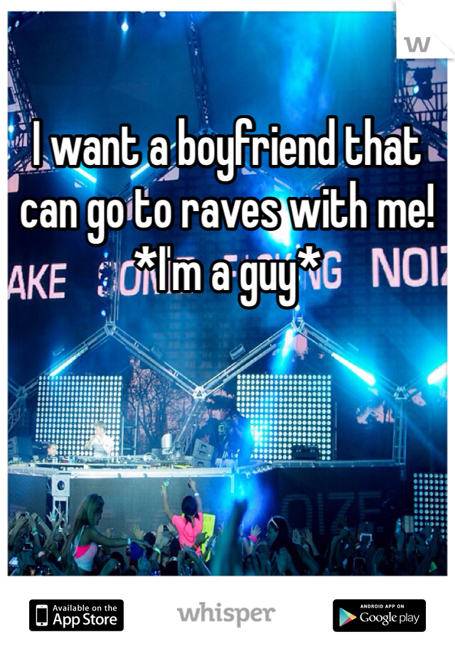 I want a boyfriend that can go to raves with me! *I'm a guy*