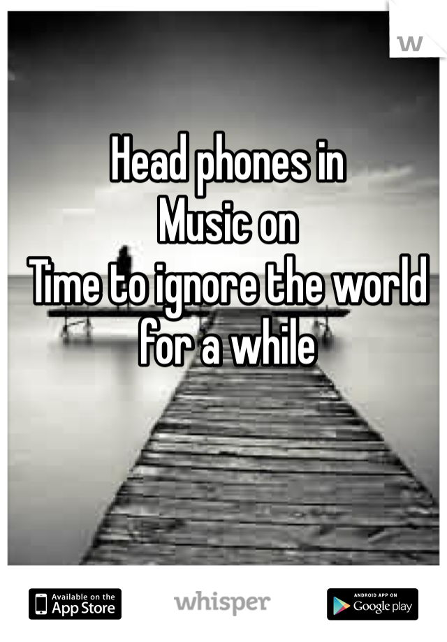 Head phones in Music on Time to ignore the world for a while