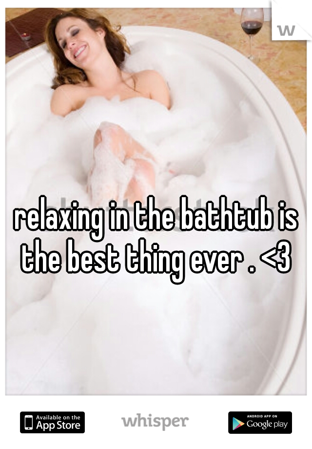 relaxing in the bathtub is the best thing ever . <3