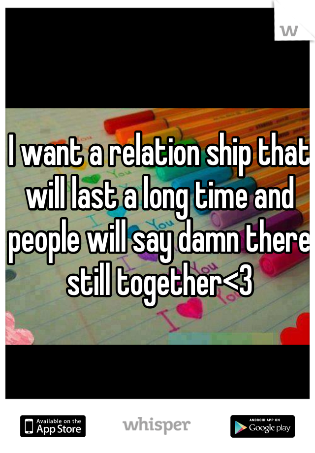 I want a relation ship that will last a long time and people will say damn there still together<3