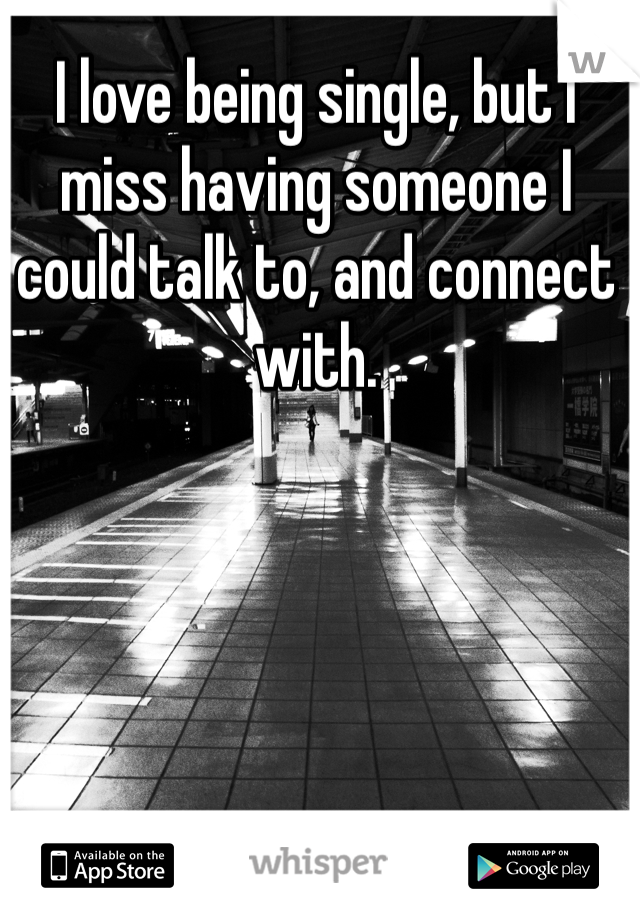 I love being single, but I miss having someone I could talk to, and connect with.
