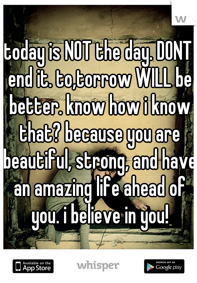 today is NOT the day. DONT end it. to,torrow WILL be better. know how i know that? because you are beautiful, strong, and have an amazing life ahead of you. i believe in you!