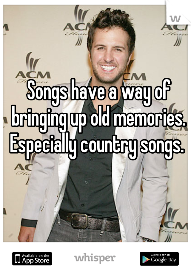 Songs have a way of bringing up old memories. Especially country songs.