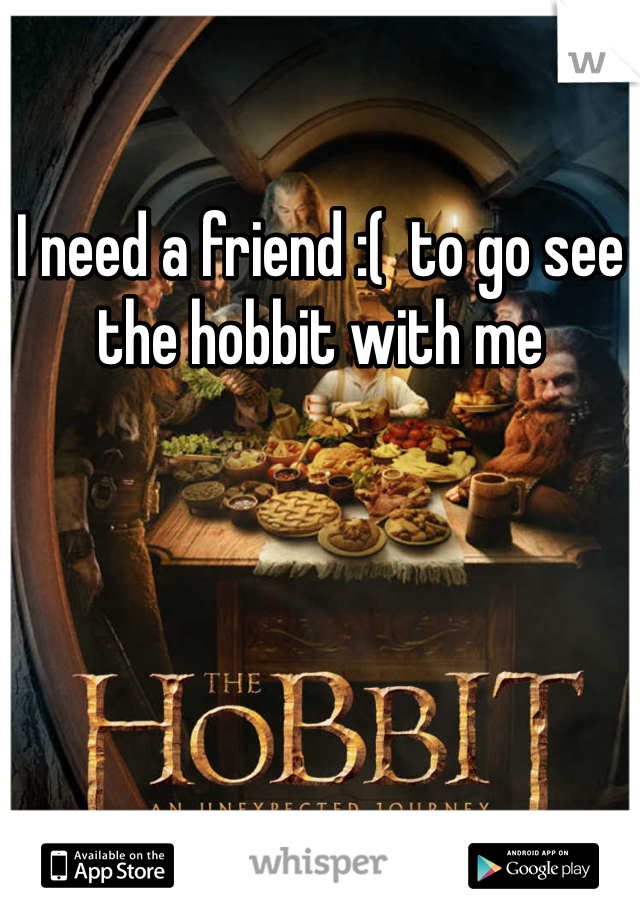 I need a friend :(  to go see the hobbit with me