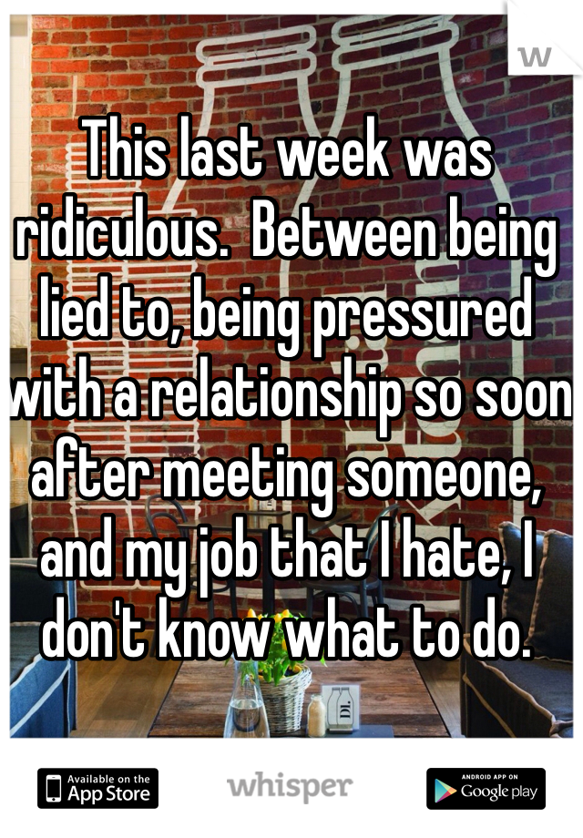 This last week was ridiculous.  Between being lied to, being pressured with a relationship so soon after meeting someone, and my job that I hate, I don't know what to do.