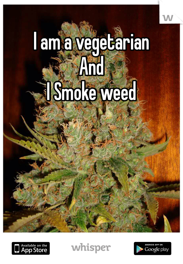 I am a vegetarian  And  I Smoke weed