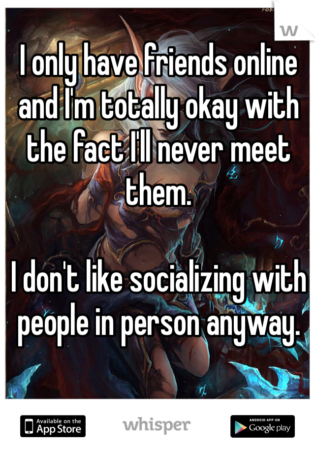 I only have friends online and I'm totally okay with the fact I'll never meet them.   I don't like socializing with people in person anyway.