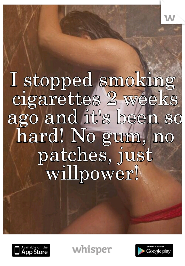 I stopped smoking cigarettes 2 weeks ago and it's been so hard! No gum, no patches, just willpower!