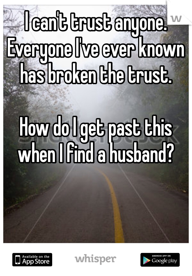 I can't trust anyone. Everyone I've ever known has broken the trust.   How do I get past this when I find a husband?