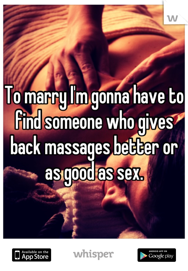To marry I'm gonna have to find someone who gives back massages better or as good as sex.