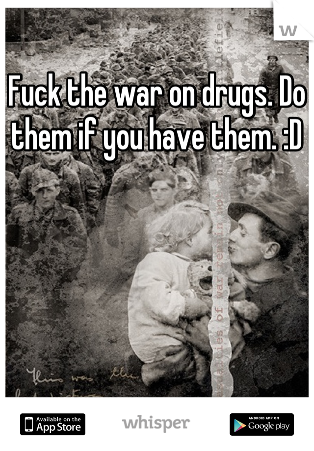 Fuck the war on drugs. Do them if you have them. :D