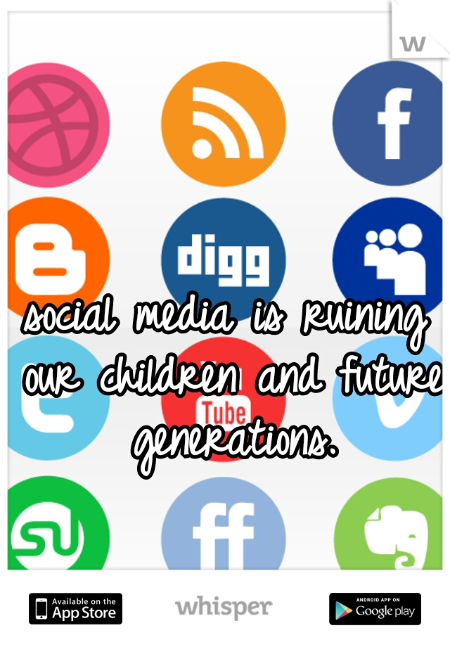 social media is ruining our children and future generations.