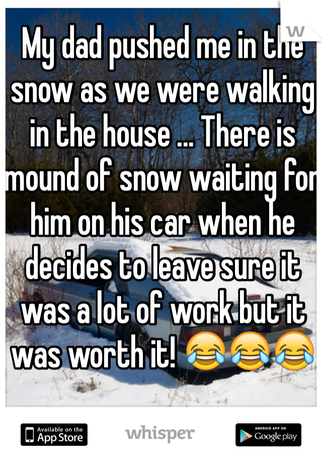 My dad pushed me in the snow as we were walking in the house ... There is mound of snow waiting for him on his car when he decides to leave sure it was a lot of work but it was worth it! 😂😂😂