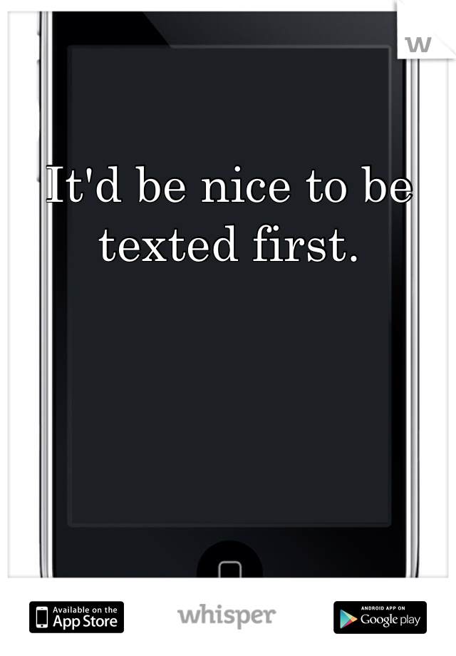 It'd be nice to be texted first.