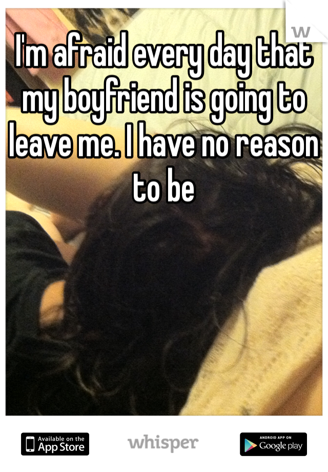 I'm afraid every day that my boyfriend is going to leave me. I have no reason to be
