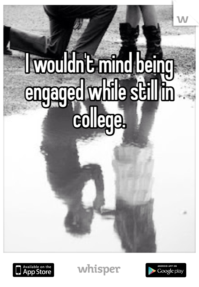 I wouldn't mind being engaged while still in college.