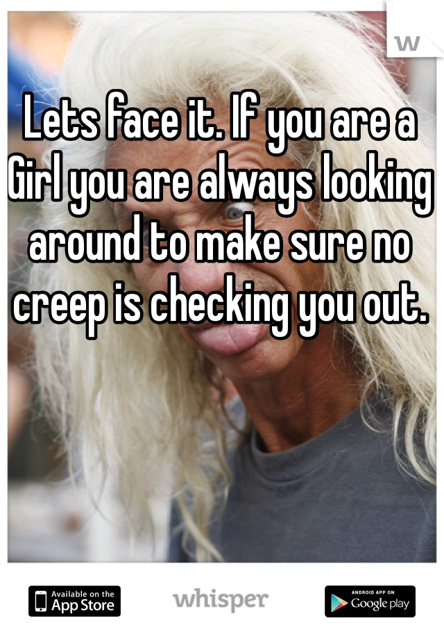 Lets face it. If you are a Girl you are always looking around to make sure no creep is checking you out.