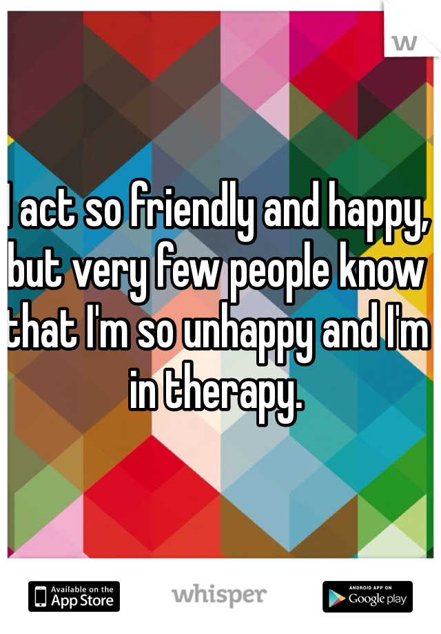 I act so friendly and happy, but very few people know that I'm so unhappy and I'm in therapy.