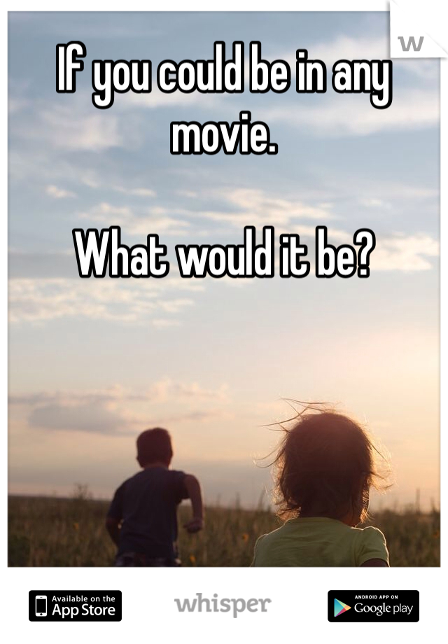 If you could be in any movie.  What would it be?
