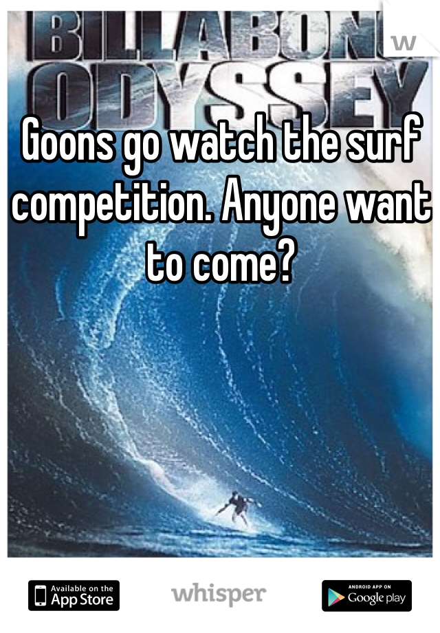 Goons go watch the surf competition. Anyone want to come?