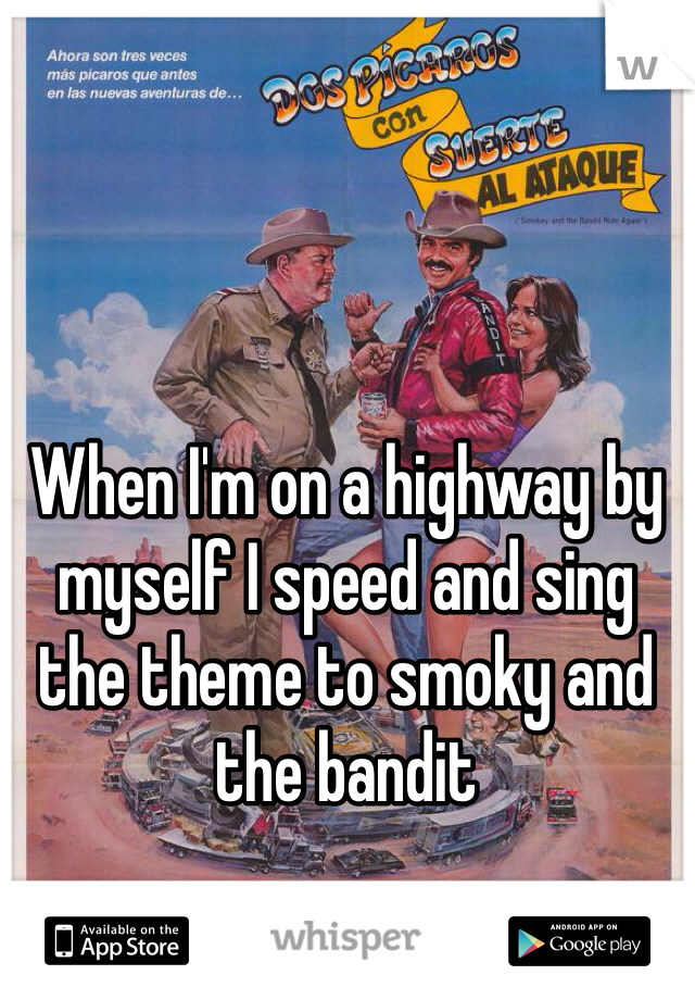 When I'm on a highway by myself I speed and sing the theme to smoky and the bandit