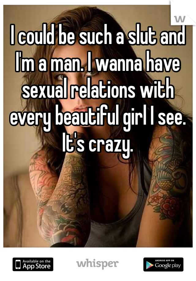 I could be such a slut and I'm a man. I wanna have sexual relations with every beautiful girl I see. It's crazy.