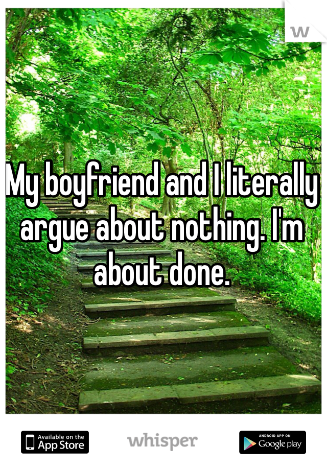 My boyfriend and I literally argue about nothing. I'm about done.